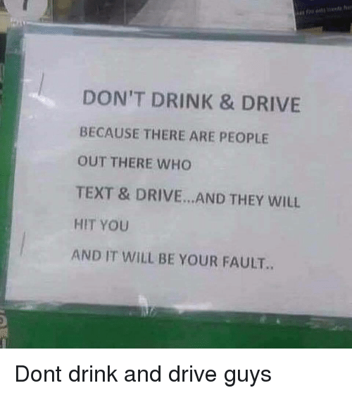 Drink And Drive: DON'T DRINK & DRIVE  BECAUSE THERE ARE PEOPLE  OUT THERE WHO  TEXT & DRIVE.. AND THEY WILL  HIT YOU  AND IT WILL BE YOUR FAULT.. Dont drink and drive guys