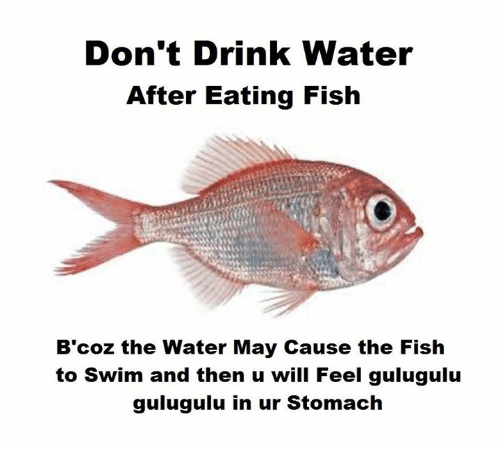 Don 39 t drink water after eating fish b 39 coz the water may for What fish is healthy to eat