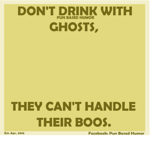 Facebook Pun: DON'T DRINK WITH  PUN BASED HUMOR  GHOSTS,  THEY CAN'T HANDLE  THEIR BOOS.  Facebook: pun Based Humor  Est: Apr, 2016