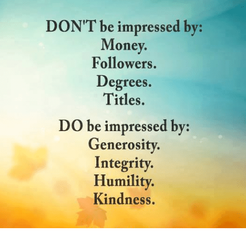 Memes, 🤖, and Degree: DON'T e impressed by:  Money.  Followers.  Degrees.  Titles.  Do be impressed by:  Generosity  Integrity.  Humility.  Kindness.