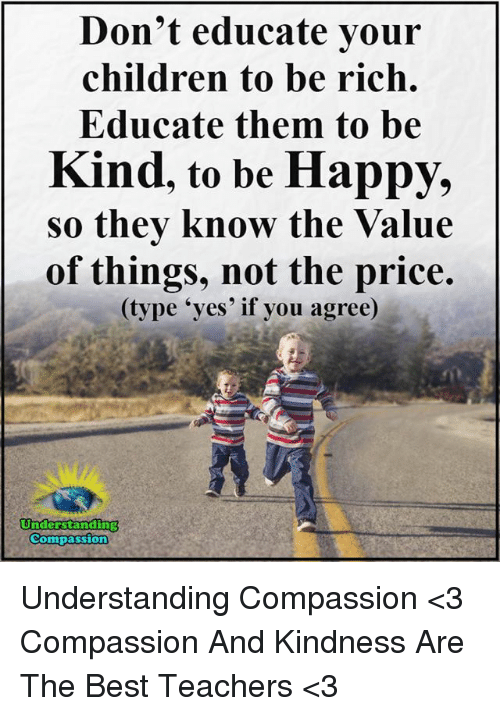 Compassion: Don't educate your  children to be rich.  Educate them to be  Kind, to be Happy,  so they know the Value  of things, not the price.  (type 'yes' if you agree)  Understarnding  Compassion Understanding Compassion <3  Compassion And Kindness Are The Best Teachers <3