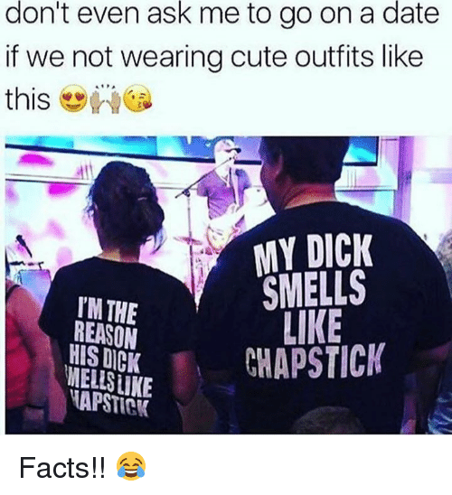 Cute, Facts, and Date: don't even ask me to go on a date  if we not wearing cute outfits like  this-wea  dtl  MY DICK  SMELLS  LIKE  TM THE  REASON  HIS DICK  NECHAPSTICK  APSTICK Facts!! 😂