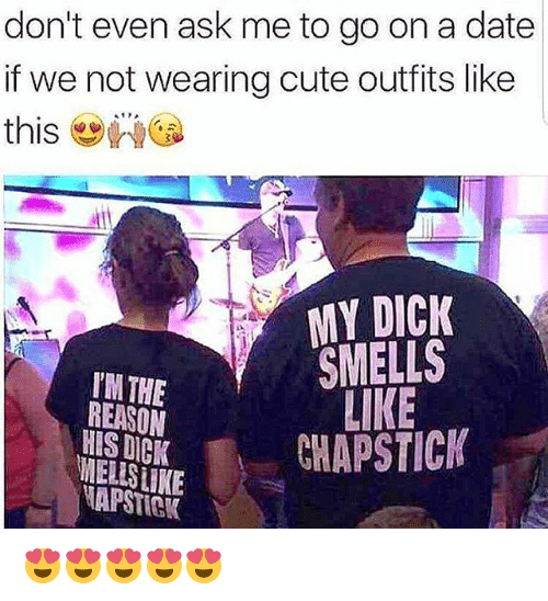 Cute, Memes, and Date: don't even ask me to go on a date  if we not wearing cute outfits like  this wed  MY DICK  SMELLS  LIKE  TM THE  REASON  HIS DICK  KCHAPSTIC  NAPSTIGK 😍😍😍😍😍
