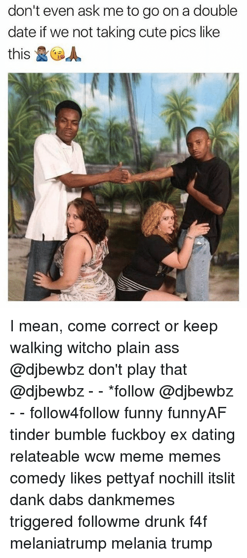 Ass, Cute, and The Dab: don't even ask me to go on a double  date if we not taking cute pics like  this &Ga I mean, come correct or keep walking witcho plain ass @djbewbz don't play that @djbewbz - - *follow @djbewbz - - follow4follow funny funnyAF tinder bumble fuckboy ex dating relateable wcw meme memes comedy likes pettyaf nochill itslit dank dabs dankmemes triggered followme drunk f4f melaniatrump melania trump