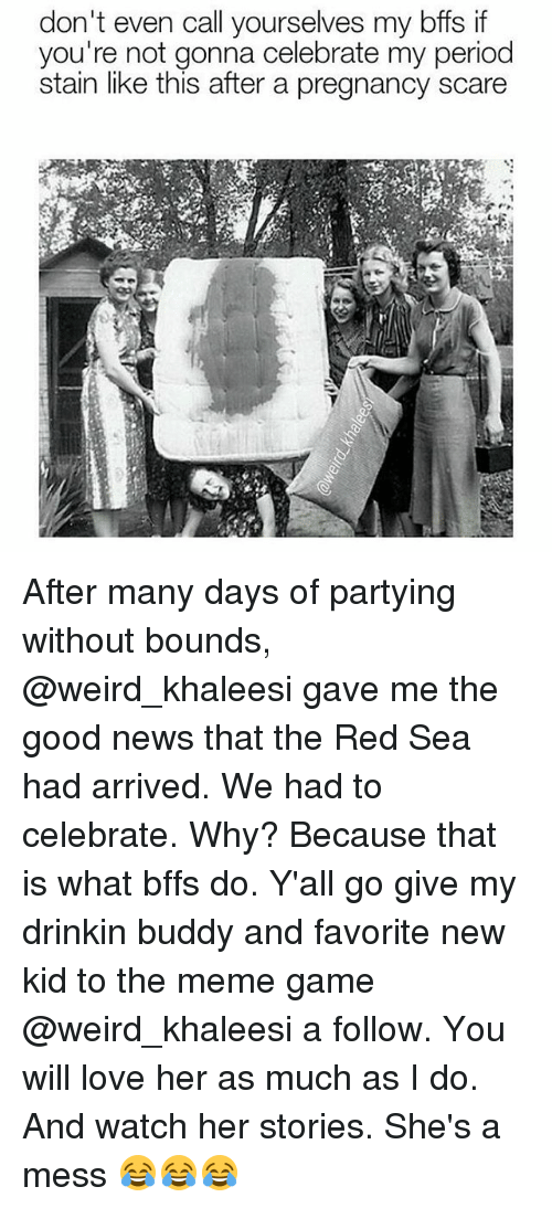 Meme Game: don't even call yourselves my bffs if  you're not gonna celebrate my period  stain like this after a pregnancy scare After many days of partying without bounds, @weird_khaleesi gave me the good news that the Red Sea had arrived. We had to celebrate. Why? Because that is what bffs do. Y'all go give my drinkin buddy and favorite new kid to the meme game @weird_khaleesi a follow. You will love her as much as I do. And watch her stories. She's a mess 😂😂😂