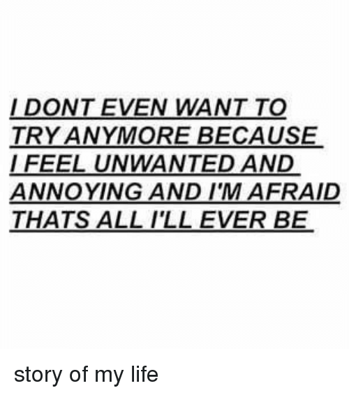 Girl Memes, Story of My Life, and Annoyance: DONT EVEN WANT TO  TRY ANYMORE BECAUSE  FEEL UNWANTED AND  ANNOYING AND IM AFRAID  THATS ALL I'LL EVER BE story of my life