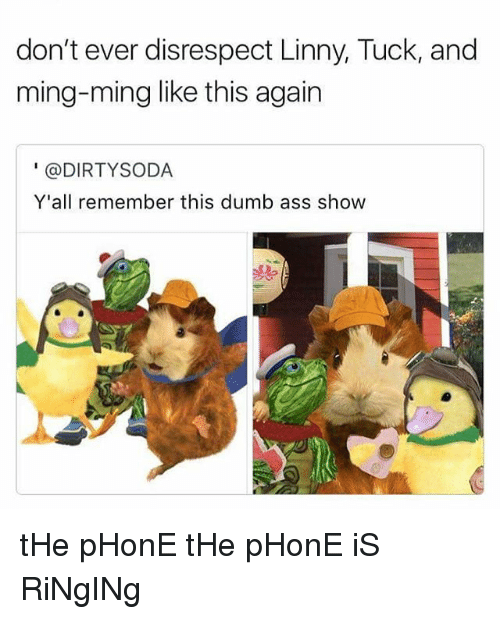 Minging: don't ever disrespect Linny, Tuck, and  ming-ming like this again  @DIRTY SODA  Y'all remember this dumb ass show tHe pHonE tHe pHonE iS RiNgINg