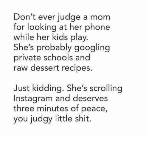 Of Peace: Don't ever judge a mom  for looking at her phone  while her kids play  She's probably googling  private schools and  raw dessert recipes  Just kidding. She's scrolling  Instagram and deserves  three minutes of peace,  you judgy little shit.