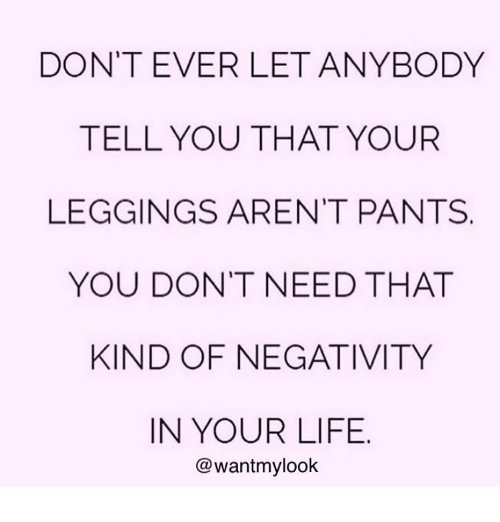 Leggings Arent Pants: DON'T EVER LET ANYBODY  TELL YOU THAT YOUR  LEGGINGS AREN'T PANTS  YOU DON'T NEED THAT  KIND OF NEGATIVITY  IN YOUR LIFE  @wantmylook