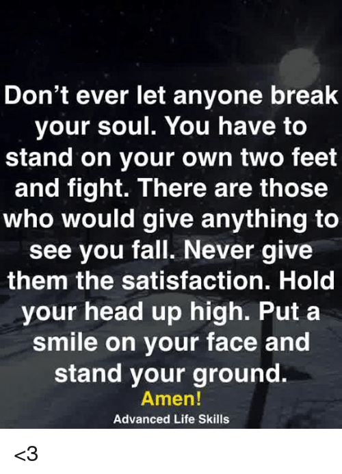 Fall, Head, and Life: Don't ever let anyone break  your soul. You have to  stand on your own two feet  and fight. There are those  who would give anything to  see you fall. Never give  them the satisfaction. Hold  your head up high. Put a  smile on your face and  stand your ground.  Amen!  Advanced Life Skills <3
