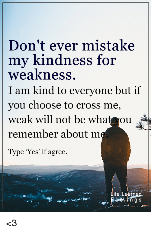 kindness for weakness: Don't ever mistake  my kindness  for  weakness  I am kind to everyone but if  you choose to cross me,  weak will not be wha  ou  remember about  m  Type 'Yes' if agree.  Life Lea  g S <3