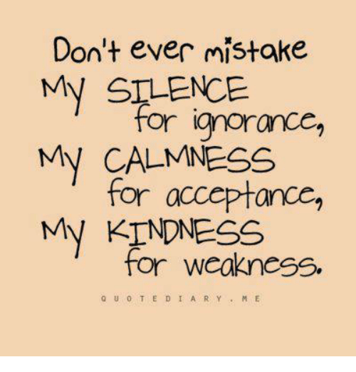 kindness for weakness: Don't ever mistake  My SILENCE  for ignorance,  My CALMNESS  for acceptance,  My KINDNESS  for weakness.  to u o T E D I A R Y  M E