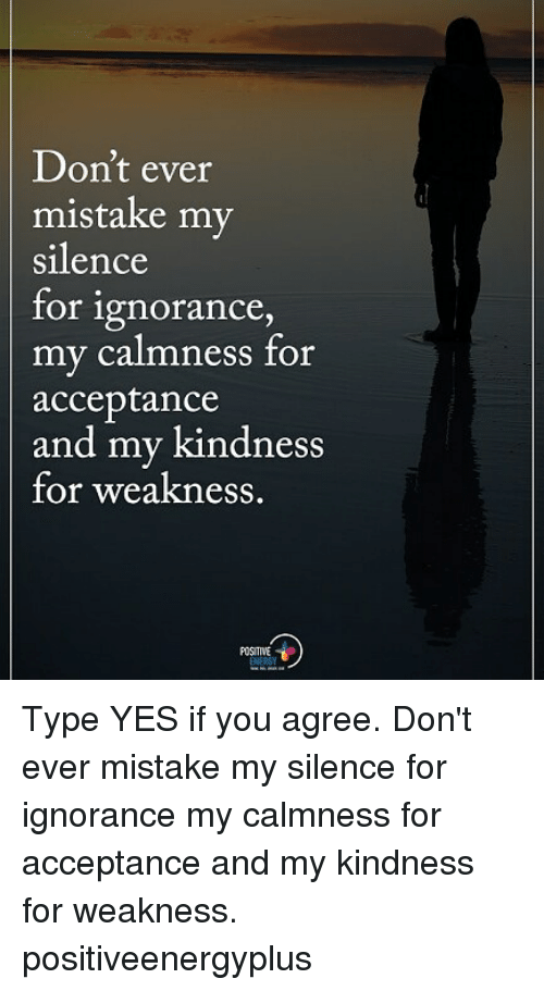 Memes, Ignorance, and Kindness: Don't ever  mistake my  silence  for ignorance  my calmness for  acceptance  and my kindness  for weakness  POSITIVE Type YES if you agree. Don't ever mistake my silence for ignorance my calmness for acceptance and my kindness for weakness. positiveenergyplus