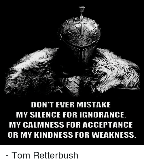 kindness for weakness: DON'T EVER MISTAKE  MY SILENCE FOR IGNORANCE,  MY CALMNESS FOR ACCEPTANCE  OR MY KINDNESS FOR WEAKNESS. - Tom Retterbush