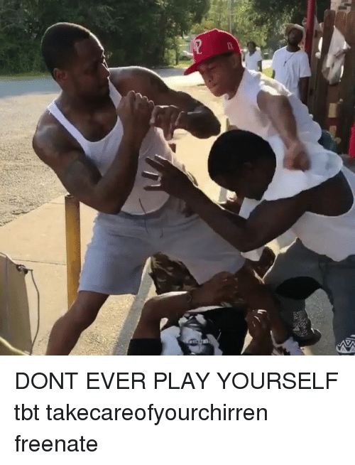 Memes, Tbt, and 🤖: DONT EVER PLAY YOURSELF tbt takecareofyourchirren freenate