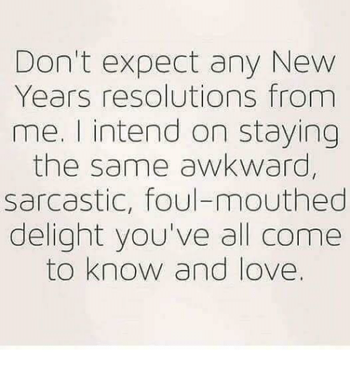 New Year's Resolutions: Don't expect any New  Years resolutions from  me. I intend on staying  the same awkward,  sarcastic, foul-mouthed  delight you've all come  to know and love.