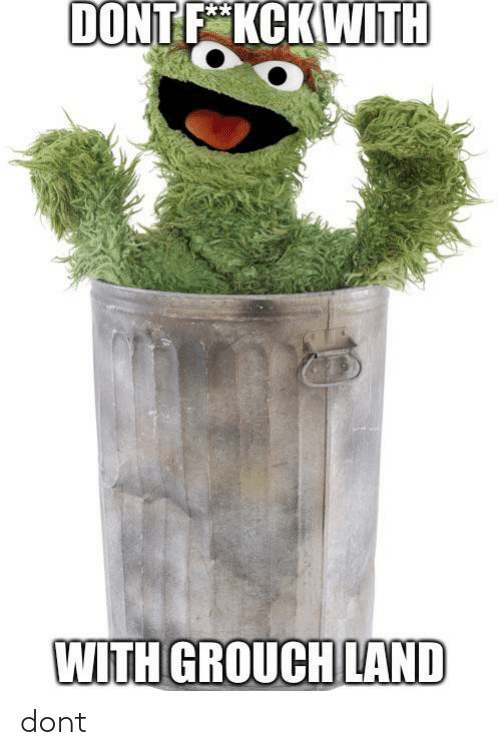 Dont F Kckwith With Grouch Land Dont Grouch Meme On Sizzle