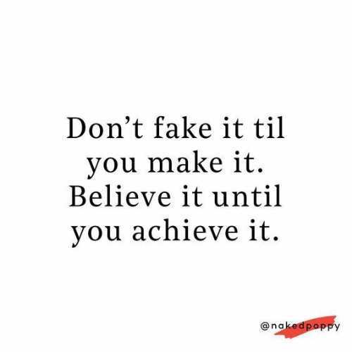 Fake It: Don't fake it til  you make it  Believe it until  you achieve it.  @nakedpopPy