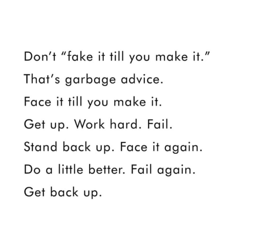 "Fake It: Don't ""fake it till you make it.""  That's garbage advice.  Face it till you make it  Get up. Work hard. Fail.  Stand back up. Face it again.  Do a little better. Fail again  Get back up"