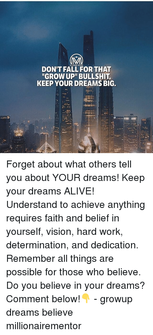 """Alive, Fall, and Memes: DON'T FALL FOR THAT  """"GROW UP"""" BULLSHIT  KEEP YOUR DREAMS BIG. Forget about what others tell you about YOUR dreams! Keep your dreams ALIVE! Understand to achieve anything requires faith and belief in yourself, vision, hard work, determination, and dedication. Remember all things are possible for those who believe. Do you believe in your dreams? Comment below!👇 - growup dreams believe millionairementor"""