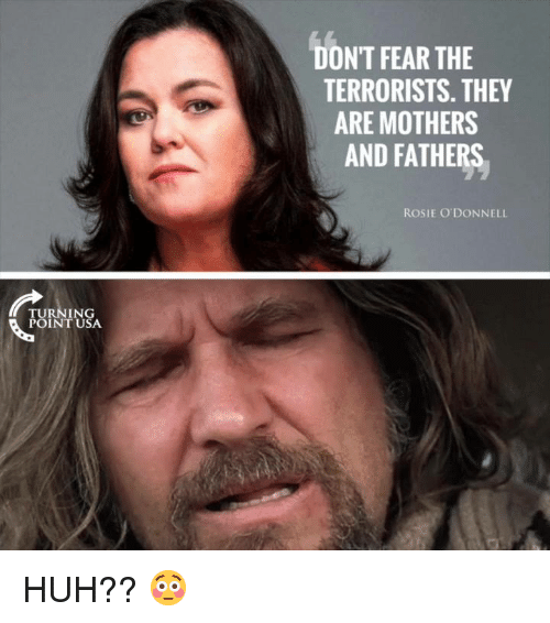 rosie o donnell: DON'T FEAR THE  TERRORISTS. THEY  ARE MOTHERS  AND FATHERS  ROSIE O DONNELL  TURNING  POINTUSA HUH?? 😳