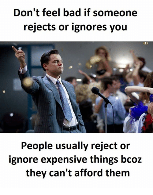 Bad, Them, and They: Don't feel bad if someone  rejects or ignores you  People usually reject or  ignore expensive things bcoz  they can't afford them