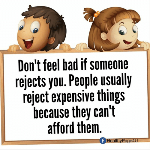 Bad, Memes, and 🤖: Don't feel bad if someone  rejects you. People usually  reject expensive things  because they can't  afford them  f HealthyPage4U
