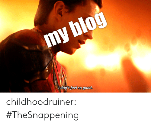 blogging: don't feel so good childhoodruiner:  #TheSnappening