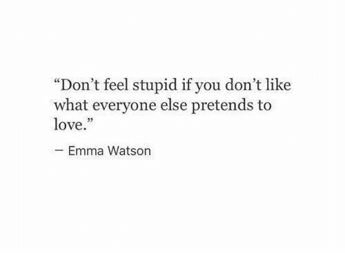 """emma watson: """"Don't feel stupid if you don't like  what everyone else pretends to  love.  Emma Watson"""