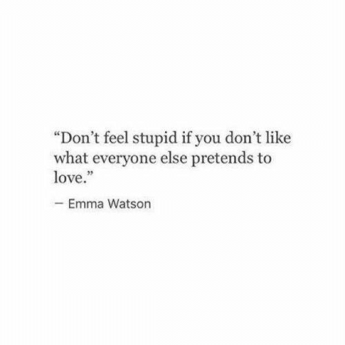 """emma: """"Don't feel stupid if you don't like  what everyone else pretends to  love.""""  -Emma Watson"""