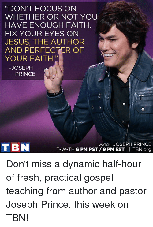 """tbn: """"DON'T FOCUS ON  WHETHER OR NOT YOU  HAVE ENOUGH FAITH  FIX YOUR EYES ON  JESUS, THE AUTHOR  AND PERFECT ER OF  YOUR FAITH.""""  JOSEPH  PRINCE  WATCH JOSEPH PRINCE  T BN  T-W-TH 6 PM PST/ 9 PM EST I TBN.org Don't miss a dynamic half-hour of fresh, practical gospel teaching from author and pastor Joseph Prince, this week on TBN!"""
