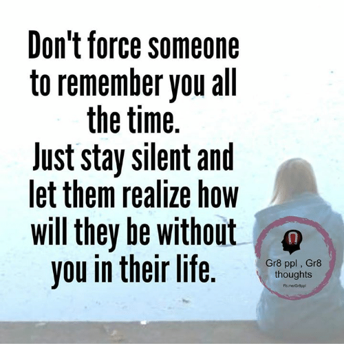 Memes, All the Time, and 🤖: Don't force someone  to remember you all  the time  lust stay silent and  let them realize how  will they be without  you in their life  Gr8 ppl Gr8  thoughts