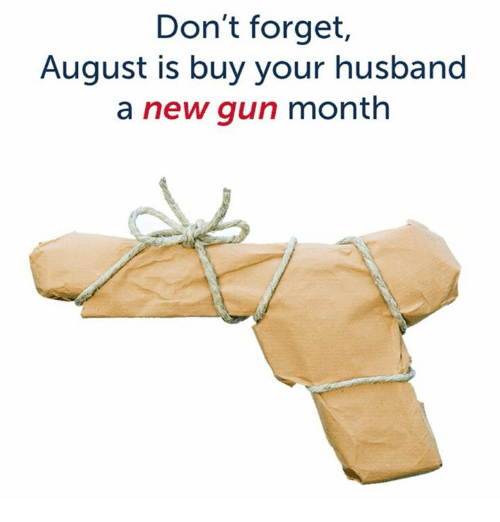 Husband, Gun, and August: Don't forget  August is buy your husband  a new gun month