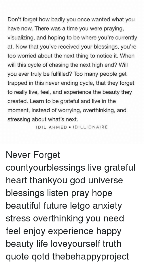 letgo: Don't forget how badly you once wanted what you  have now. There was a time you were praying,  visualizing, and hoping to be where you're currently  at. Now that you've received your blessings, you're  too worried about the next thing to notice it. When  will this cycle of chasing the next high end? Will  you ever truly be fulfilled? Too many people get  trapped in this never ending cycle, that they forget  to really live, feel, and experience the beauty they  created. Learn to be grateful and live in the  moment, instead of worrying, overthinking, and  stressing about what's next.  I DIL AHMED IDILLIONAIRE Never Forget countyourblessings live grateful heart thankyou god universe blessings listen pray hope beautiful future letgo anxiety stress overthinking you need feel enjoy experience happy beauty life loveyourself truth quote qotd thebehappyproject