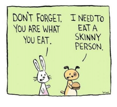 Skinny: DONT FORGET I NEED To  YOU ARE WHAT  EAT A  YOU EAT. SKINNY  PERSON