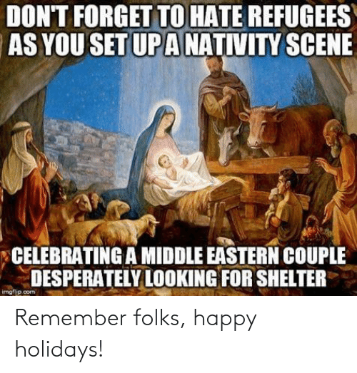 nativity: DON'T FORGET TO HATE REFUGEES  AS YOU SET UP A NATIVITY SCENE  CELEBRATING A MIDDLE EASTERN COUPLE  DESPERATELY LOOKING FOR SHELTER  imgflip.com Remember folks, happy holidays!
