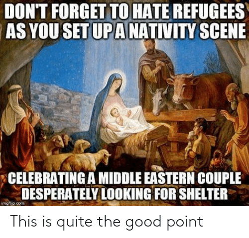nativity: DON'T FORGET TO HATE REFUGEES  AS YOU SET UP A NATIVITY SCENE  CELEBRATING A MIDDLE EASTERN COUPLE  DESPERATELY LOOKING FOR SHELTER  imgflip.com This is quite the good point