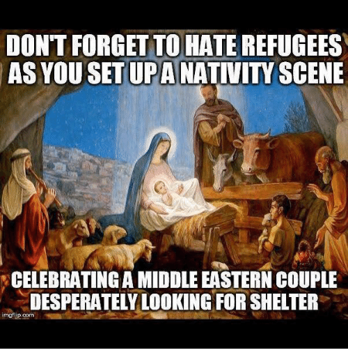 nativity scene: DONT FORGET TO HATE REFUGEES  AS YOU SET UP A NATIVITY SCENE  CELEBRATING A MIDDLE EASTERN COUPLE  DESPERATELY LOOKING FOR SHELTER  imgflip.com