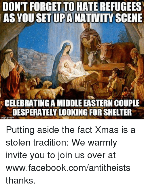 nativity scene: DON'T FORGET TO HATE  REFUGEES  AS YOU SET UPA  NATIVITY SCENE  CELEBRATING AMIDDLE EASTERN COUPLE  DESPERATELY LOOKING FOR SHELTER  imofipoome Putting aside the fact Xmas is a stolen tradition:  We warmly invite you to join us over at www.facebook.com/antitheists thanks.