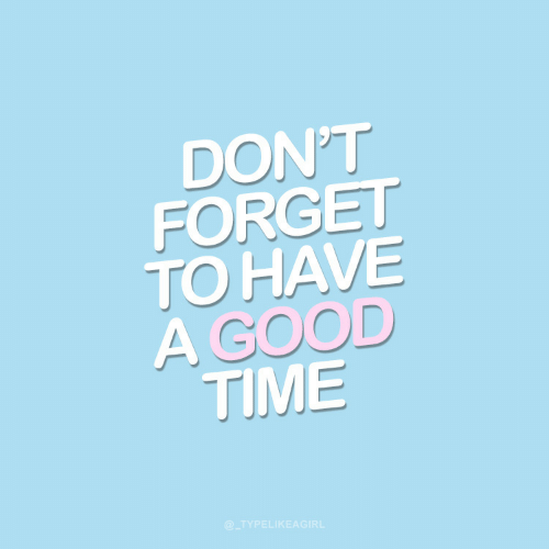 good time: DON'T  FORGET  TO HAVE  A GOOD  TIME  @_TYPELIKEAGIRL