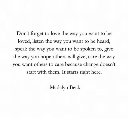 Beck: Don't forget to love the way you want to be  loved, listen the way you want to be heard,  speak the way you want to be spoken to, give  the way you hope others will give, care the way  you want others to care because change doesn't  start with them. It starts right here.  -Madalyn Beck
