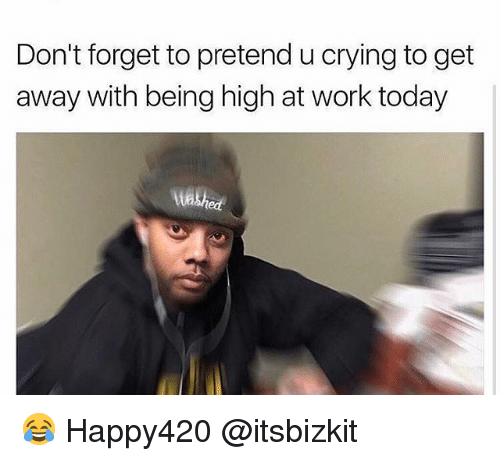 Crying, Funny, and Work: Don't forget to pretend u crying to get  away with being high at work today 😂 Happy420 @itsbizkit