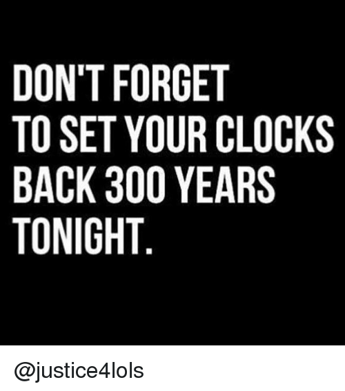 Clock, Memes, and 300: DONT FORGET  TO SET YOUR CLOCKS  BACK 300 YEARS  TONIGHT  OS  LR  TCA  ER  RE  GU  ROO  OYOT  TT3H  TEK  NSCN  00A0  DTBT @justice4lols