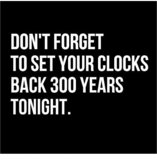 Clock, Memes, and 300: DONT FORGET  TO SET YOUR CLOCKS  BACK 300 YEARS  TONIGHT  OS  LR  TCA  ER  GU  ROO  OYOT  T3H  TEK  NSCN  OOAO  DTBT