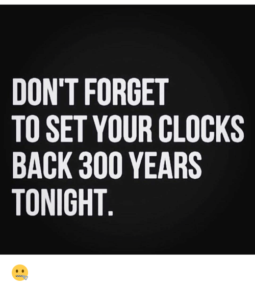 dont forget to set your clocks back 300 years tonight 3008272 don't forget to set your clocks back 300 years tonight 🤐 clock
