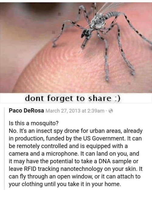 Drone, Memes, and Camera: dont forget to share)  Paco DeRosa March 27, 2013 at 2:39am  Is this a mosquito?  No. It's an insect spy drone for urban areas, already  in production, funded by the US Government. It can  be remotely controlled and is equipped with a  camera and a microphone. It can land on you, and  it may have the potential to take a DNA sample or  leave RFID tracking nanotechnology on your skin. It  can fly through an open window, or it can attach to  your clothing until you take it in your home.