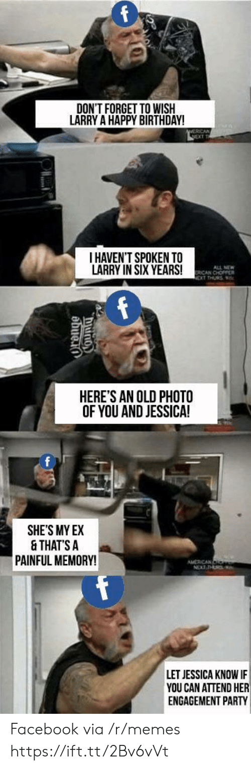 chopper: DON'T FORGET TO WISIH  LARRY A HAPPY BIRTHDAY!  I HAVEN'T SPOKEN TO  LARRY IN SIX YEARS!  ALL NEW  ICAN CHOPPER  HERE'S AN OLD PHOTO  OF YOU AND JESSICA!  0  SHE'S MY EX  & THATS A  PAINFUL MEMORY!  LET JESSICA KNOW IF  YOU CAN ATTEND HER  ENGAGEMENT PARTY Facebook via /r/memes https://ift.tt/2Bv6vVt