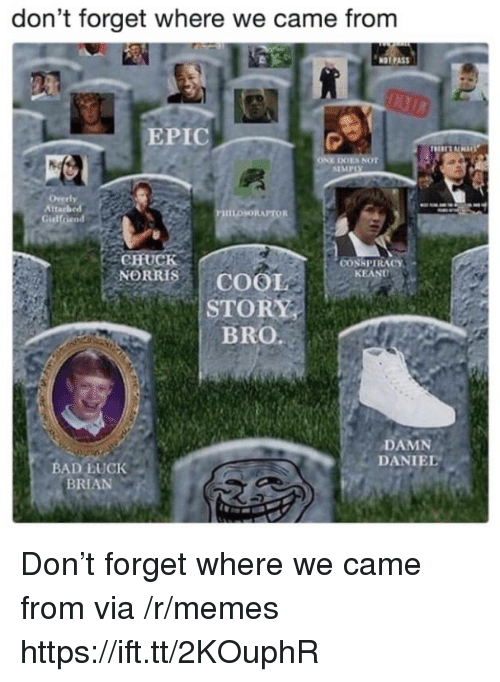 Bad Luck Brian: don't forget where we came from  NOT PAS  EPIC  ES NOT  SIMPIX  tta  PHILOSORAPTOR  Gidlfriend  CHUCK  NORRIS | COOL  STORY  BRO.  CONSPIRACY  KEAND  DAMN  DANIEL  BAD LUCK  BRIAN Don't forget where we came from via /r/memes https://ift.tt/2KOuphR