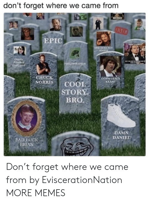 Chuck Norris: don't forget where we came from  NOT PAS  EPIC  ES NOT  SIMPIX  tta  PHILOSORAPTOR  Gidlfriend  CHUCK  NORRIS | COOL  STORY  BRO.  CONSPIRACY  KEAND  DAMN  DANIEL  BAD LUCK  BRIAN Don't forget where we came from by EviscerationNation MORE MEMES