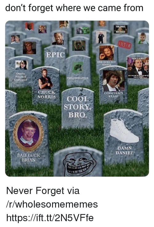 Bad Luck Brian: don't forget where we came from  NOT PASS  EPIC  ONE DOES NOT  SIMPIY  Overly  Attached  PHILOSORAPTOR  CONSPIRACY  KEANU  NORRISCOOL  STORY  DAMNS  DANIEL  BAD LUCK  BRIAN Never Forget via /r/wholesomememes https://ift.tt/2N5VFfe